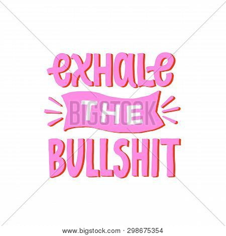 Exhale The Bullshit. Inspirational Funny Quote. Motivational Hand Written Lettering Poster. Greeting
