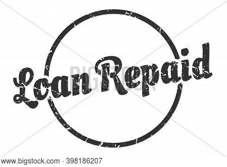 Loan Repaid Sign. Loan Repaid Round Vintage Grunge Stamp. Loan Repaid