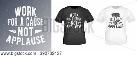 Work For A Cause - Not Applause Quote Typography For T-shirt Stamp, Tee Print, Applique, Fashion Slo