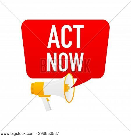 Male Hand Holding Megaphone With Act Now Speech Bubble.
