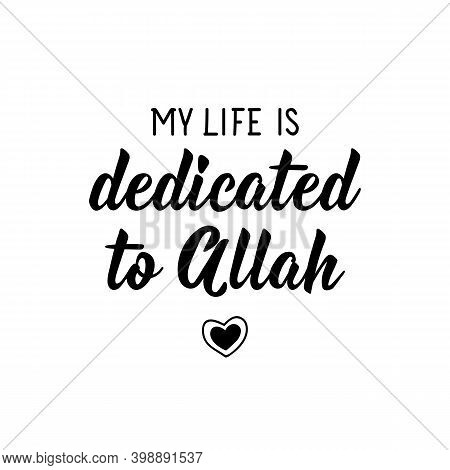 My Life Is Dedicated To Allah. Muslim Lettering. Can Be Used For Prints Bags, T-shirts, Posters, Car