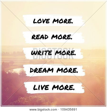 Inspirational Typographic Quote - Love more, read more, write more, dream more, live more