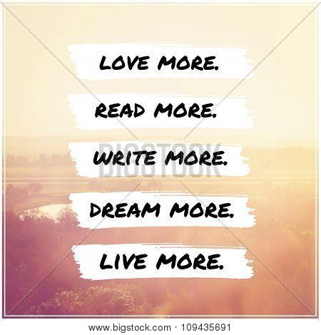 Inspirational Typographic Quote - Love more, read more, write more, dream more, live more