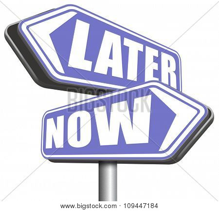 now or later time to act dont waste window of opportunity urgent action required no delay the sooner the better