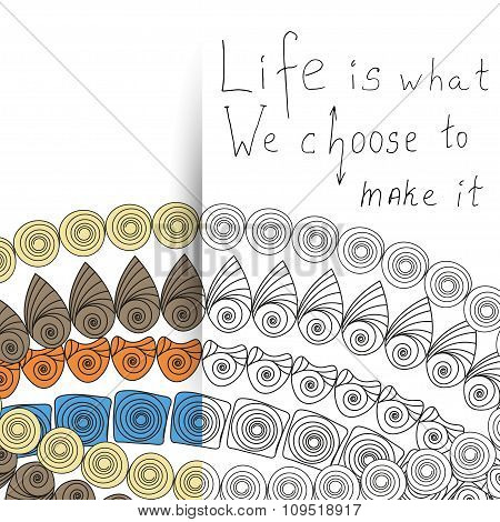 Life is what we choose to make it, motivational quote illustration in vector format with zentangle anti-stress coloring page. poster