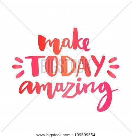 Make today amazing. Inspirational quote, custom lettering for posters, t-shirts and social media con