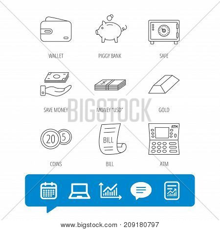 Piggy bank, cash money and wallet icons. Safe box, gold bar and dollar usd linear signs. Bill, coins and ATM icons. Report file, Graph chart and Chat speech bubble signs. Laptop and Calendar web icons