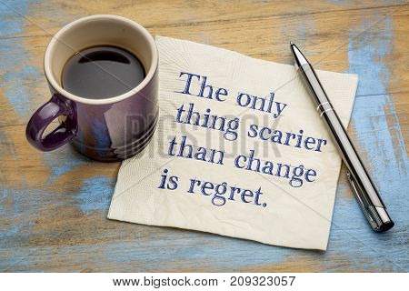 The only thing scarier than change is regret - inspirational handwriting on a napkin with a cup of espresso coffee