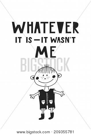 Whatever it is - it wasn't me. Cute and fun hand drawn nursery poster with handdrawn lettering in scandinavian style. Vector illustration.