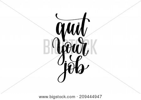 quit your job hand written lettering inscription to poster, banner, printable wall art or overly photography, calligraphy vector illustration