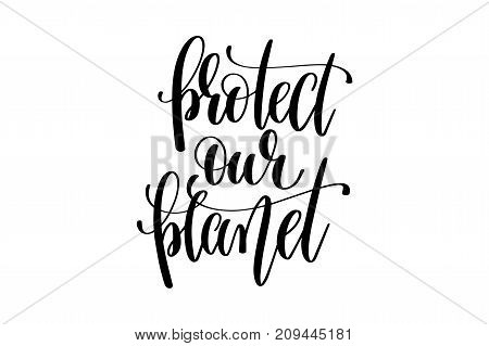 protect our planet hand written lettering inscription to poster, banner, printable wall art or overly photography, calligraphy vector illustration