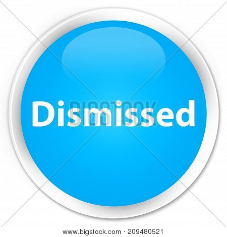 Dismissed Premium Cyan Blue Round Button
