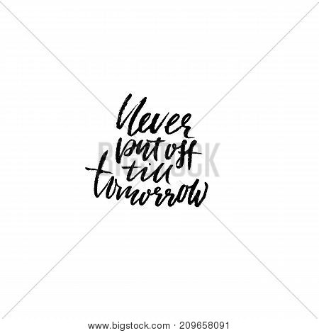 Never put of till tomorrow. Inspirational and motivational quote. Hand painted brush lettering. Handwritten modern typography. Vector illustration