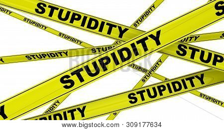 Stupidity. Yellow Warning Tapes With Black Words Stupidity (is A Lack Of Intelligence, Understanding