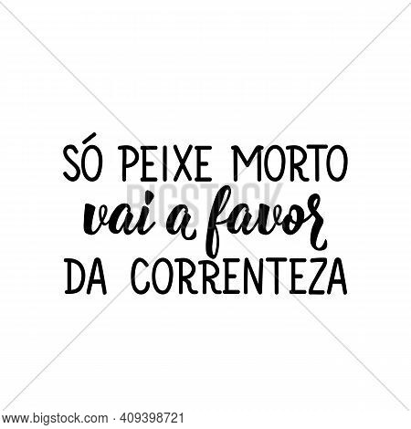 Brazilian Lettering. Translation From Portuguese - Only Dead Fish Goes In Favor Of The Current. Mode