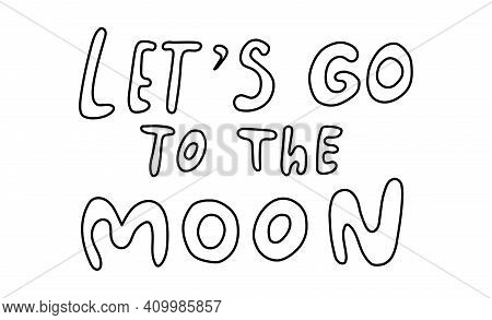 Lets Go To The Moon. Handwritten Lettering About Space. Vector Hand Drawn Illustration In Doodle Sty