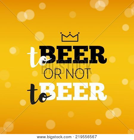 Beer background with text to beer or not to beer. Cool beverage for restaurant menu design, banners and flyers. Cold pint of golden lager or ale. Oktoberfest background with modern hipster inscription