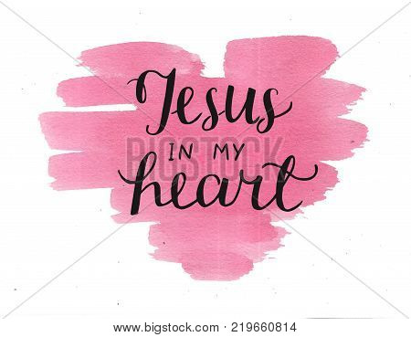 Hand lettering Jesus in my heart on watercolor backgroup. Biblical background. Christian poster. New Testament. Scripture. Card. Modern calligraphy