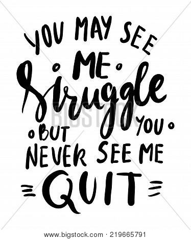 You may see me struggle but you never see me quit. Hand lettering. Modern calligraphic design. Vector illustration