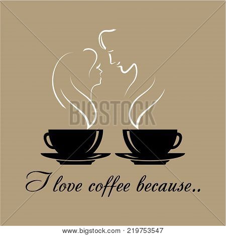 Vector logo with text I Love coffee because. Two black coffee cups with silhouettes of a romantic couple in love. Words of love