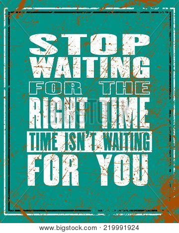 Inspiring motivation quote with text Stop Waiting For The Right Time Time Is Not Waiting For You. Vector typography poster and t-shirt design. Distressed old metal texture