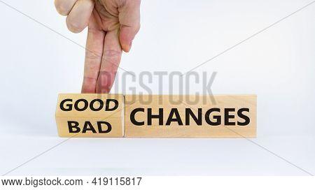 Good Or Bad Changes Symbol. Businessman Turns Cubes And Changed Words 'bad Changes' To 'good Changes