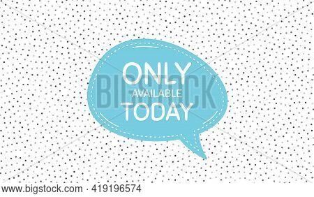 Only Available Today. Blue Speech Bubble On Polka Dot Pattern. Special Offer Price Sign. Advertising