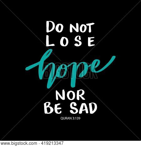 Do Not Lose Hope Nor Be Sad. Islamic Quote.