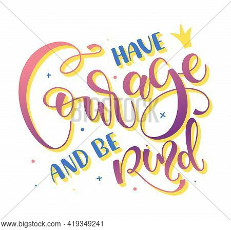 Have Courage And Be Kind - Multicolored Lettering Isolated On White Background, Vector Illustration