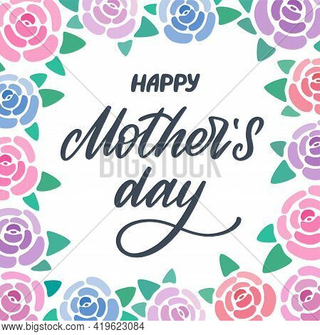 Happy Mothers Day Greeting Card With Flowers Background. Lettering With Roses Frame. Hand Written Le