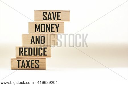 Save Money And Reduce Taxes Text On Wooden Blocks And White Background. Smart - Saving Money And Tax