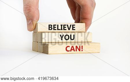 Believe You Can Symbol. Wooden Blocks With Words 'believe You Can'. Businessman Hand. Beautiful Whit