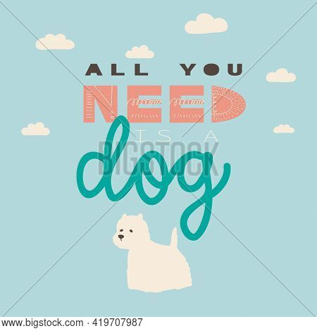 All You Need Is A Dog. Vector Hand Drawing Lettering And White Terrier. Illustration For Print, Post