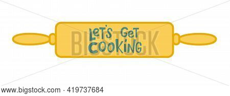 Let S Get Cooking Lettering Sing On Dough Roller, Rolling Pin. Handwriting Vector Stock Illustration
