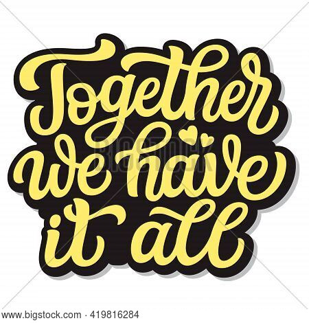 Together We Have It All. Hand Lettering Romantic Quote Isolated On White Background. Vector Typograp