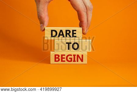 Dare To Begin Symbol. Wooden Blocks With Words 'dare To Begin'. Beautiful Orange Background, Busines