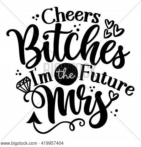 Cheers Bitches I'm The Future Mrs - Hand Lettering Typography Design. Black Hand Lettered Quotes Wit