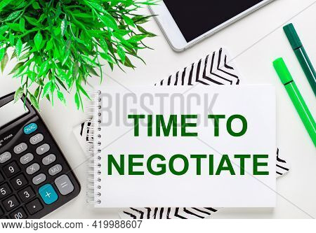 Calculator, Green Plant, Telephone, Marker, Notebook With The Text Time To Negotiate On The Desktop.