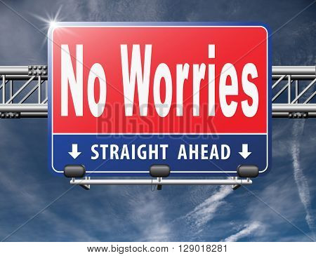 stop worrying no worries keep calm and dont panick, panicking wont help just think positive and overcome problems