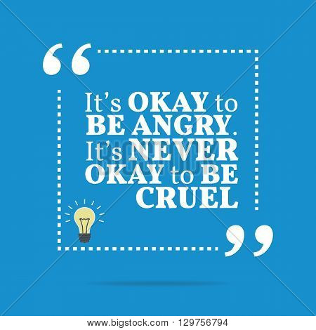 Inspirational Motivational Quote. It's Okay To Be Angry. It's Never Okay To Be Cruel.