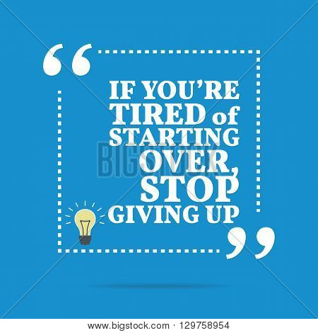 Inspirational Motivational Quote. If You're Tired Of Starting Over, Stop Giving Up.