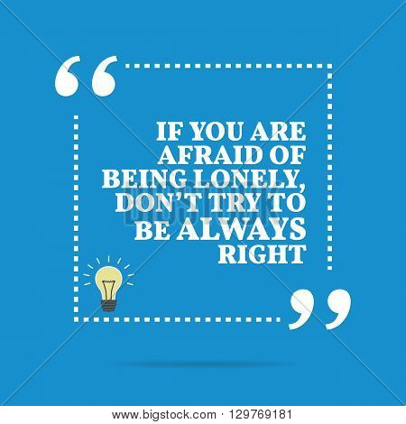 Inspirational Motivational Quote. If You Are Afraid Of Being Lonely, Don't Try To Be Always Right.