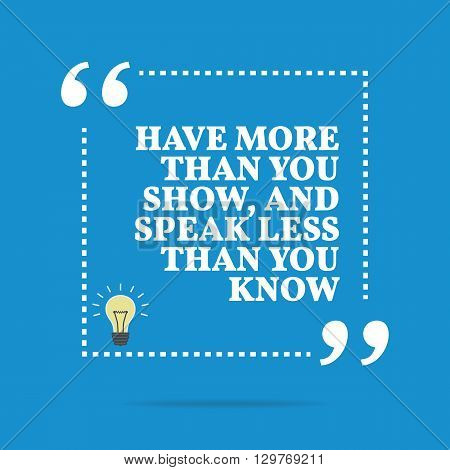 Inspirational Motivational Quote. Have More Than You Show, And Speak Less Than You Know.