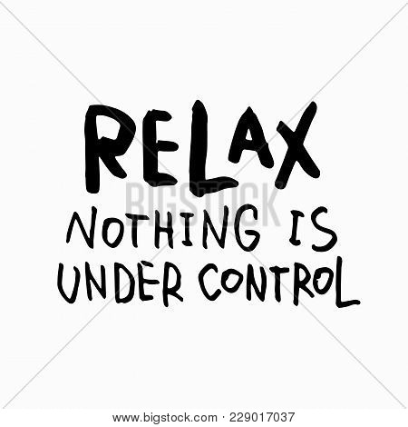 Relax Nothing Is Under Control Abstract Quote Lettering. Calligraphy Inspiration Graphic Design Typo