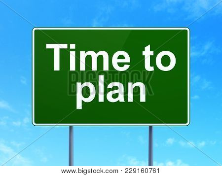 Time Concept: Time To Plan On Green Road Highway Sign, Clear Blue Sky Background, 3d Rendering