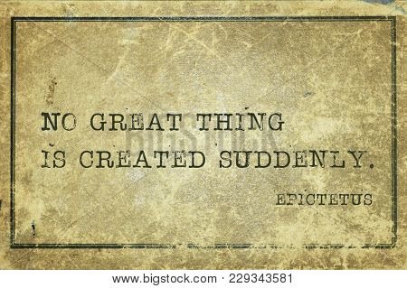 No Great Thing Is Created Suddenly - Ancient Greek Philosopher Epictetus Quote Printed On Grunge Vin