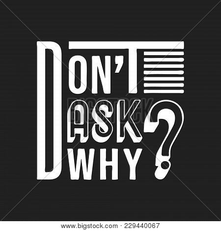 Don't Ask Why T Shirt Print