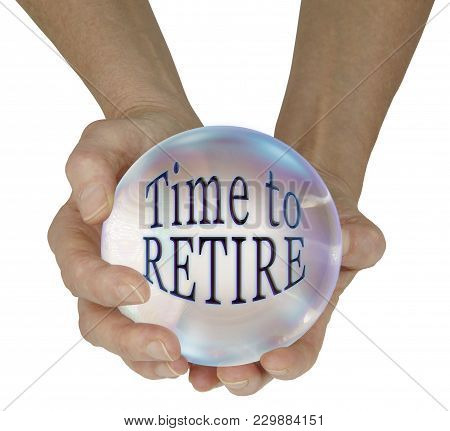 Predicting It Is Time For You To Retire - Female Hands Holding A Large Crystal Ball Containing The W