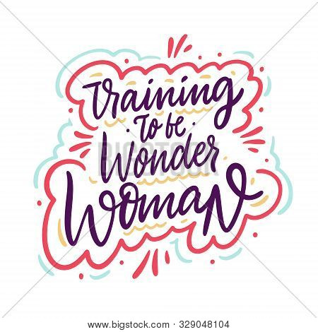 Training To Be Wonder Woman. Hand Drawn Vector Lettering Phrase. Cartoon Style.