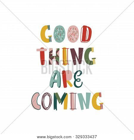 Good Thing Are Coming Hand Drawn Lettering. Positive Thinking Phrase Isolated On White. Optimistic P